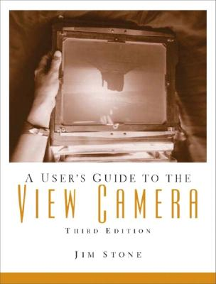 A User's Guide to the View Camera - Stone, Jim
