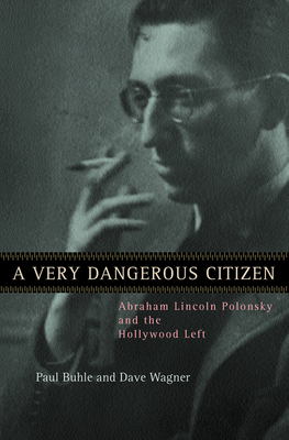A Very Dangerous Citizen: Abraham Lincoln Polonsky and the Hollywood Left - Buhle, Paul, and Wagner, Dave