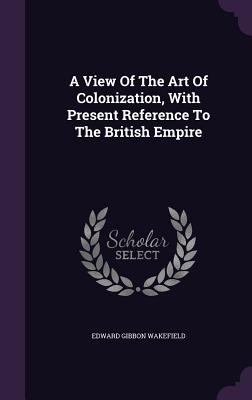 A View of the Art of Colonization, with Present Reference to the British Empire - Wakefield, Edward Gibbon