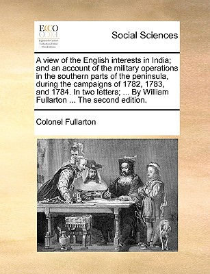 A View of the English Interests in India; And an Account of the Military Operations in the Southern Parts of the Peninsula, During the Campaigns of 1782, 1783, and 1784. in Two Letters; ... by William Fullarton ... the Second Edition. - Fullarton, Colonel
