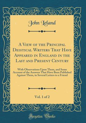 A View of the Principal Deistical Writers That Have Appeared in England in the Last and Present Century, Vol. 1 of 2: With Observations Upon Them, and Some Account of the Answers That Have Been Published Against Them, in Several Letters to a Friend - Leland, John