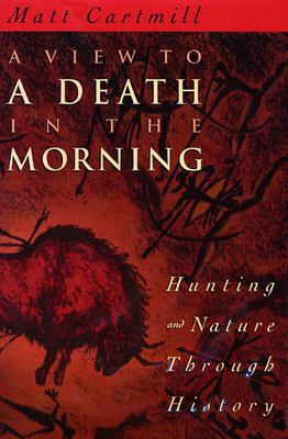 A View to a Death in the Morning: Hunting and Nature Through History - Cartmill, Matt
