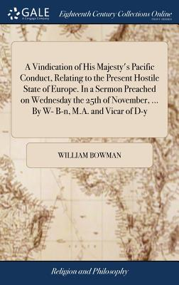 A Vindication of His Majesty's Pacific Conduct, Relating to the Present Hostile State of Europe. in a Sermon Preached on Wednesday the 25th of November, ... by W- B-N, M.A. and Vicar of D-Y - Bowman, William