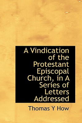 A Vindication of the Protestant Episcopal Church, in a Series of Letters Addressed - How, Thomas Y