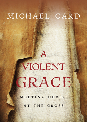 A Violent Grace: Meeting Christ at the Cross - Card, Michael