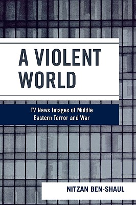 A Violent World: TV News Images of Middle Eastern Terror and War - Ben-Shaul, Nitzan