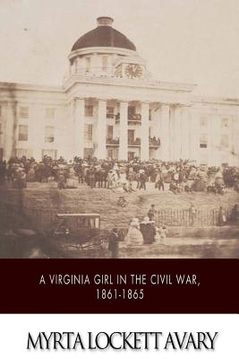 A Virginia Girl in the Civil War, 1861-1865: Being a Record of the Actual Experiences of the Wife of a Confederate Office - Avary, Myrta Lockett