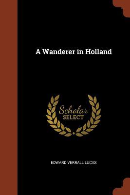 A Wanderer in Holland - Lucas, Edward Verrall