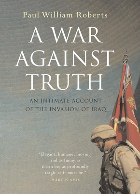 A War Against Truth: An Intimate Account of the Invasion of Iraq - Roberts, Paul William