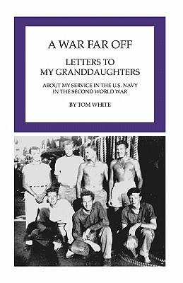A War Far Off: Letters to My Granddaughters About My Service in the U.S. Navy in the Second World War - White, Tom