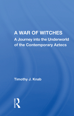 A War of Witches: A Journey into the Underworld of the Contemporary Aztecs - Knab, Timothy J.