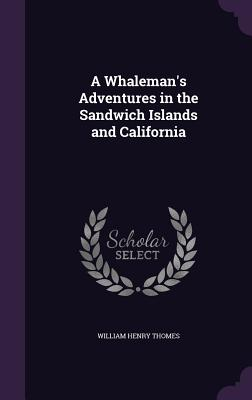 A Whaleman's Adventures in the Sandwich Islands and California - Thomes, William Henry