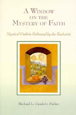 A Window on the Mystery of Faith: Mystical Umbria Enlivened by the Eucharist - Gaudoin-Parker, Michael L