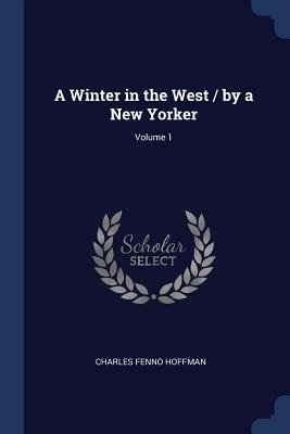 A Winter in the West / By a New Yorker; Volume 1 - Hoffman, Charles Fenno