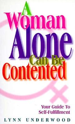 A Woman Alone Can Be Contented: Your Guide to Self-Fulfillment - Underwood, Lynn