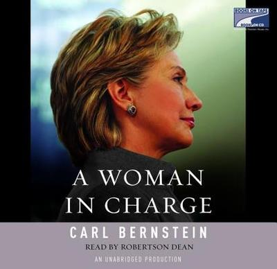 A Woman in Charge: The Life of Hillary Rodham Clinton - Bernstein, Carl, and Dean, Robertson (Read by)