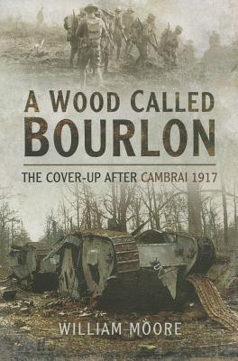 A Wood Called Bourlon: The Cover-Up After Cambrai, 1917 - Moore, William