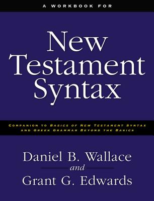A Workbook for New Testament Syntax: Companion to Basics of New Testament Syntax and Greek Grammar Beyond the Basics - Wallace, Daniel B., and Edwards, Grant