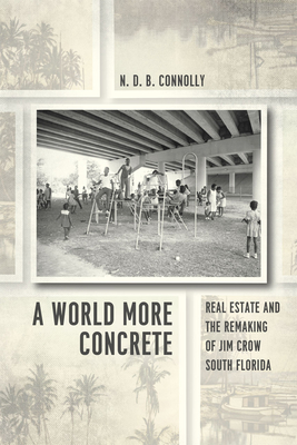 A World More Concrete: Real Estate and the Remaking of Jim Crow South Florida - Connolly, N D B
