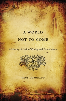 A World Not to Come: A History of Latino Writing and Print Culture - Coronado, Raúl