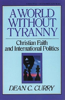 A World Without Tyranny: Christian Faith and International Politics - Curry, Dean C