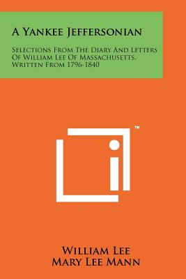 A Yankee Jeffersonian: Selections from the Diary and Letters of William Lee of Massachusetts, Written from 1796-1840 - Lee, William, and Mann, Mary Lee (Editor), and Nevins, Allan (Foreword by)