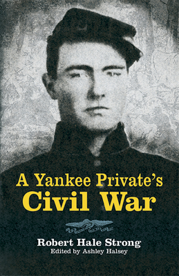 A Yankee Private's Civil War - Strong, Robert Hale, and Halsey, Ashley (Editor)