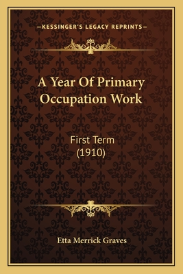 A Year of Primary Occupation Work a Year of Primary Occupation Work: First Term (1910) First Term (1910) - Graves, Etta Merrick