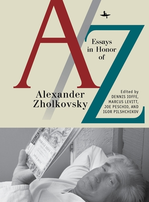 A/Z: Essays in Honor of Alexander Zholkovsky - Ioffe, Dennis (Editor), and Levitt, Marcus (Editor), and Peschio, Joe (Editor)