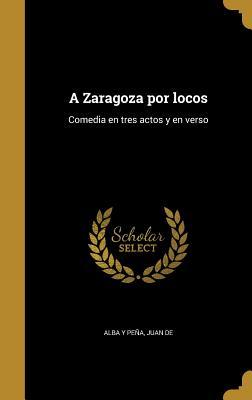 A Zaragoza Por Locos: Comedia En Tres Actos y En Verso - Alba y Pena, Juan De (Creator)