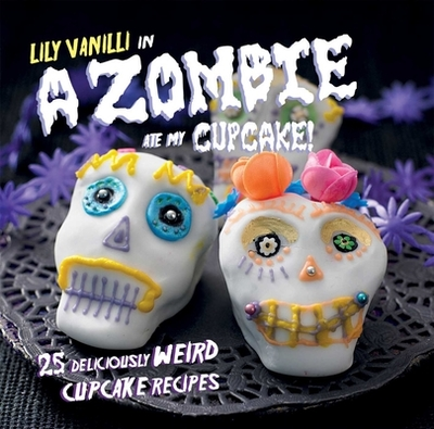 A Zombie Ate My Cupcake!: 25 Deliciously Weird Cupcake Recipes - Vanilli, Lily