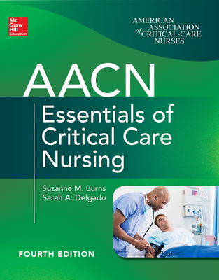 Aacn Essentials of Critical Care Nursing, Fourth Edition - Burns, Suzanne M, and Delgado, Sarah A