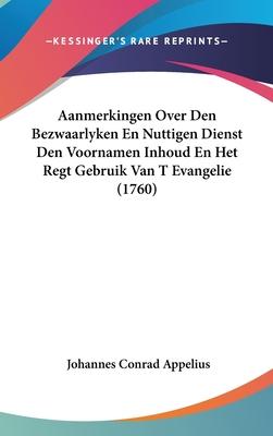 Aanmerkingen Over Den Bezwaarlyken En Nuttigen Dienst Den Voornamen Inhoud En Het Regt Gebruik Van T Evangelie (1760) - Appelius, Johannes Conrad