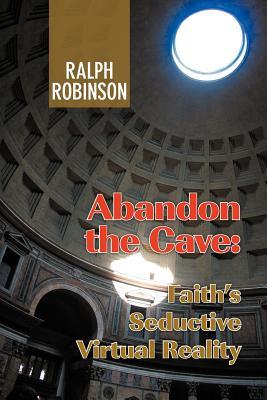 Abandon the Cave: Faith's Seductive Virtual Reality - Robinson, Ralph
