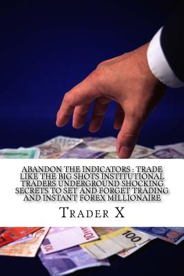 Abandon The Indicators: Trade Like The Big Shots Institutional Traders Underground Shocking Secrets To Set And Forget Trading And Instant Forex Millionaire: Forex Trading For Profits, Escape 9-5, Live Anywhere, Join The New Rich - X, Trader
