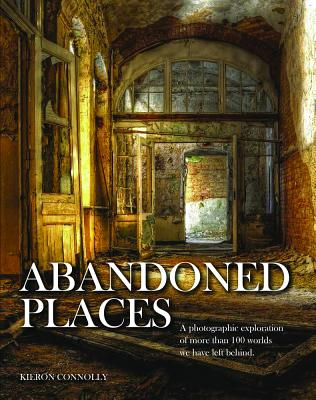 Abandoned Places: A photographic exploration of more than 100 worlds we have left behind -