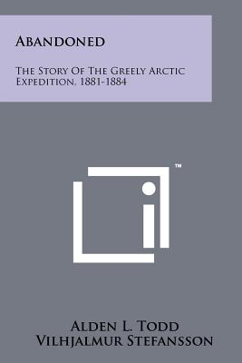 Abandoned: The Story of the Greely Arctic Expedition, 1881-1884 - Todd, Alden L, and Stefansson, Vilhjalmur (Introduction by)