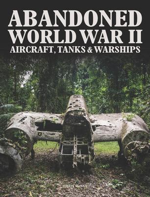 Abandoned World War II Aircraft, Tanks and Warships - McNab, Chris