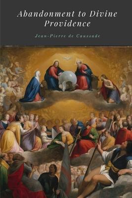Abandonment to Divine Providence - De Caussade, Jean-Pierre, and Ramire, J, and Strickland, E J