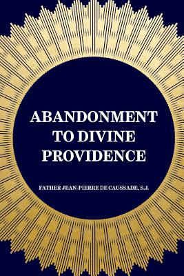 Abandonment to Divine Providence - De Caussade, S J Father Jean-Pierre, and Strickland, E J (Translated by)