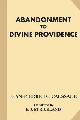 Abandonment to Divine Providence - De Caussade, Jean-Pierre, and Strickland, E J (Translated by)