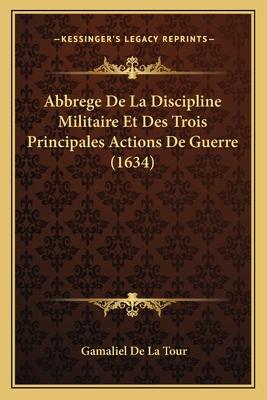 Abbrege de La Discipline Militaire Et Des Trois Principales Actions de Guerre (1634) - Tour, Gamaliel De La