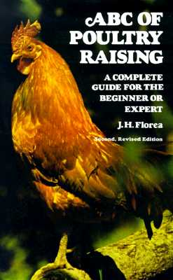 ABC of Poultry Raising, Second, Revised Edition: A Complete Guide for the Beginner or Expert - Florea, J H