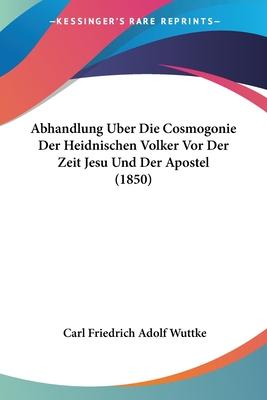 Abhandlung Uber Die Cosmogonie Der Heidnischen Volker VOR Der Zeit Jesu Und Der Apostel (1850) - Wuttke, Carl Friedrich Adolf
