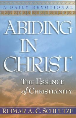 Abiding in Christ: The Essence of Christianity: A Daily Devotional - Schultze, Reimar A