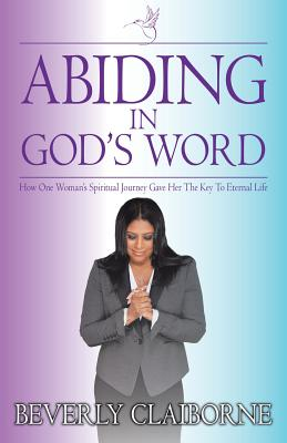 Abiding in God's Word: How One Women's Spiritual Journey Gave Her the Key to Eternal Life! - Claiborne, Mrs Beverly