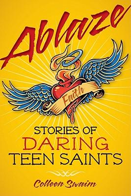 Ablaze: Stories of Daring Teen Saints - Swaim, Colleen