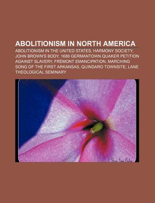 Abolitionism in North America: Abolitionism in the United States, Harmony Society, John Brown's Body - Source Wikipedia, and Books, LLC (Creator)