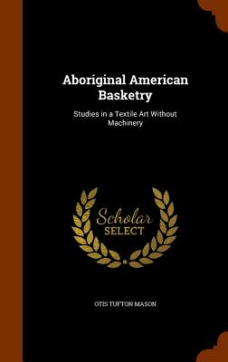 Aboriginal American Basketry: Studies in a Textile Art Without Machinery - Mason, Otis Tufton