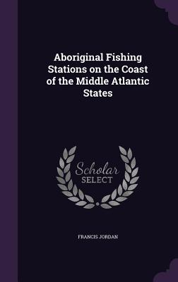 Aboriginal Fishing Stations on the Coast of the Middle Atlantic States - Jordan, Francis, Jr.